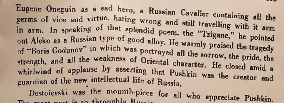 "In 1880, shortly before he died, Dostoevsky gave his famous ""Pushkin Speech"" at the unveiling of the Pushkin monument in Moscow. Dostoevsky's famous text provoked his audience to something resembling mass hysteria, momentarily reconciling the feuding intellectual factions of Slavophiles and Westernizers. On that unique literary moment, José Martí Pérez (January 28, 1853 – May 19, 1895) a Cuban national hero and an important figure in Latin American literature, wrote a historical review entitled, where the Cuban poet - emphasized Dostoevsky's speech- and also pays homage to Pushkin as: ""A man of all times and all countries, the universe in one breast ... )"". Pushkin: a memorial to the man who blazed the pathway leading to Russian liberty (The Sun New York, 28 August 1880)."